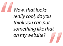 Quote: Wow that looks really cool, do you think you can put something like that on my website?